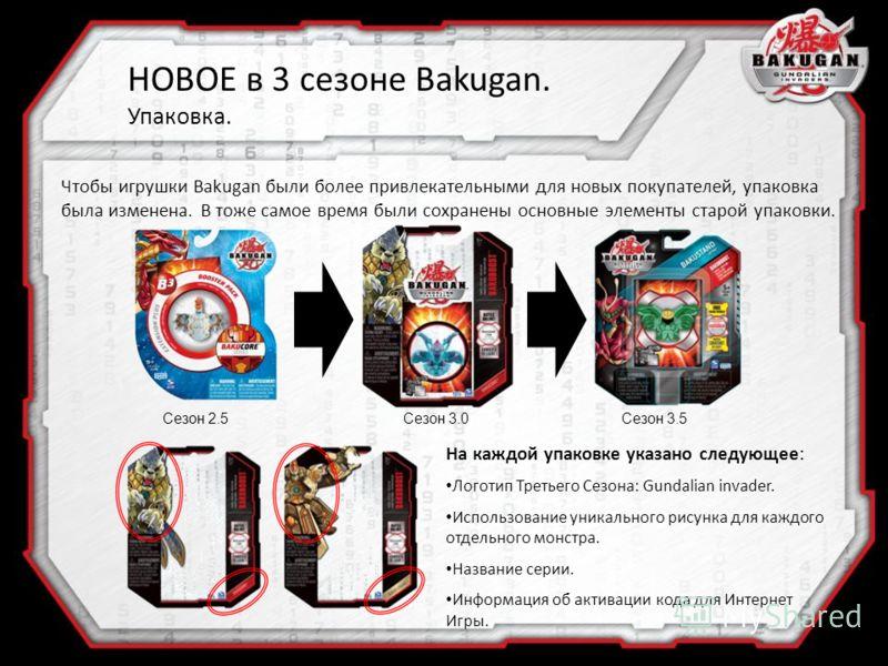 Сезон 2.5Сезон 3.0Сезон 3.5 Чтобы игрушки Bakugan были более привлекательными для новых покупателей, упаковка была изменена. В тоже самое время были сохранены основные элементы старой упаковки. На каждой упаковке указано следующее: Логотип Третьего С