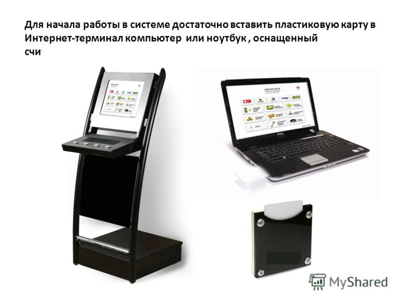 Для начала работы в системе достаточно вставить пластиковую карту в Интернет-терминал компьютер или ноутбук, оснащенный считывающим устройством