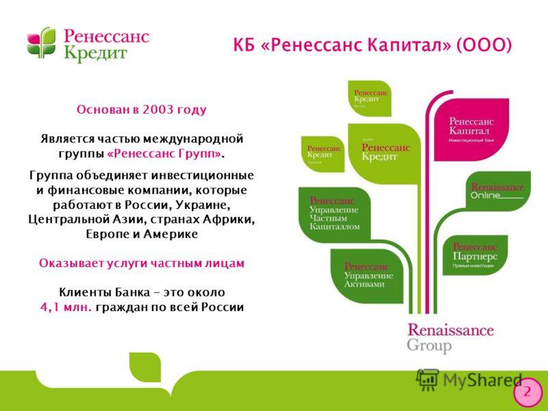 КБ «Ренессанс Капитал» (ООО) 2 Основан в 2003 году Является частью международной группы «Ренессанс Групп». Группа объединяет инвестиционные и финансовые компании, которые работают в России, Украине, Центральной Азии, странах Африки, Европе и Америке