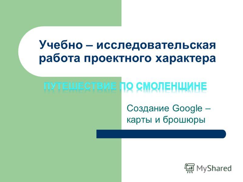 Учебно – исследовательская работа проектного характера Создание Googlе – карты и брошюры