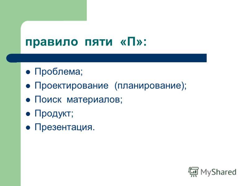 правило пяти «П»: Проблема; Проектирование (планирование); Поиск материалов; Продукт; Презентация.