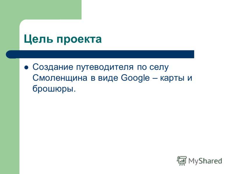 Цель проекта Создание путеводителя по селу Смоленщина в виде Googlе – карты и брошюры.