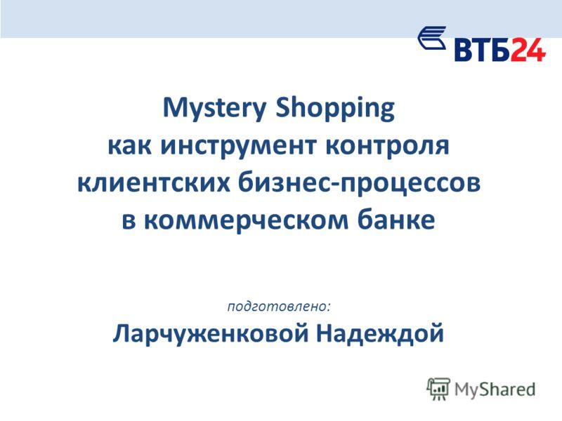 Mystery Shopping как инструмент контроля клиентских бизнес-процессов в коммерческом банке подготовлено: Ларчуженковой Надеждой