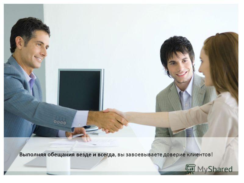 Выполняя обещания везде и всегда, вы завоевываете доверие клиентов!