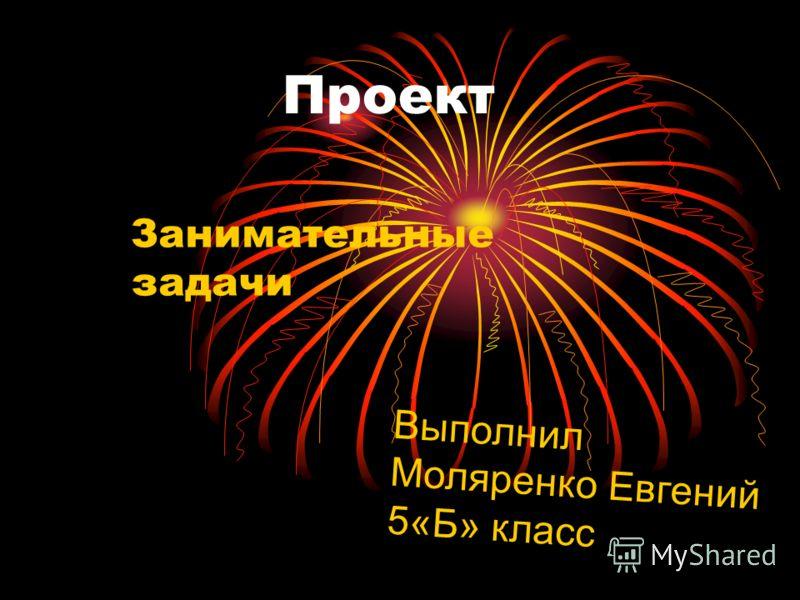 Проект Занимательные задачи Выполнил Моляренко Евгений 5«Б» класс