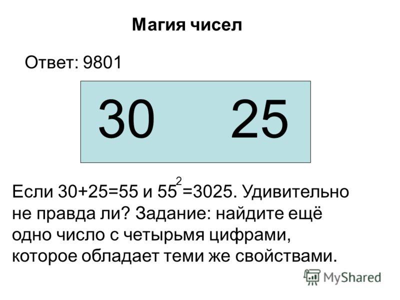 Если 30+25=55 и 55 =3025. Удивительно не правда ли? Задание: найдите ещё одно число с четырьмя цифрами, которое обладает теми же свойствами. Магия чисел 30 25 2 Ответ: 9801