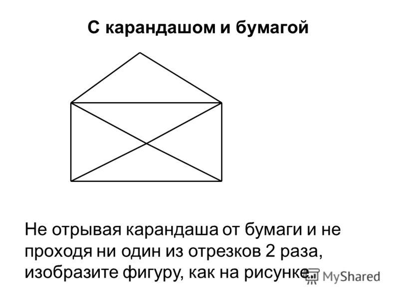 С карандашом и бумагой Не отрывая карандаша от бумаги и не проходя ни один из отрезков 2 раза, изобразите фигуру, как на рисунке.