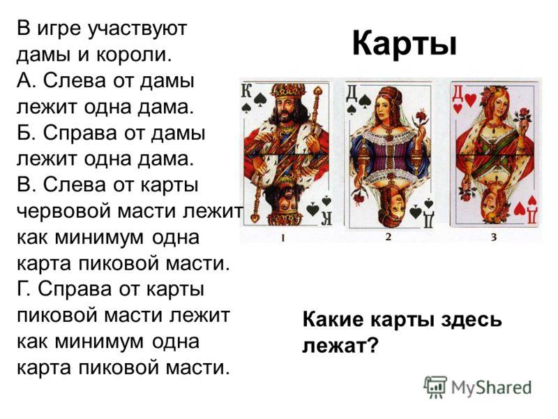 Карты В игре участвуют дамы и короли. А. Слева от дамы лежит одна дама. Б. Справа от дамы лежит одна дама. В. Слева от карты червовой масти лежит как минимум одна карта пиковой масти. Г. Справа от карты пиковой масти лежит как минимум одна карта пико