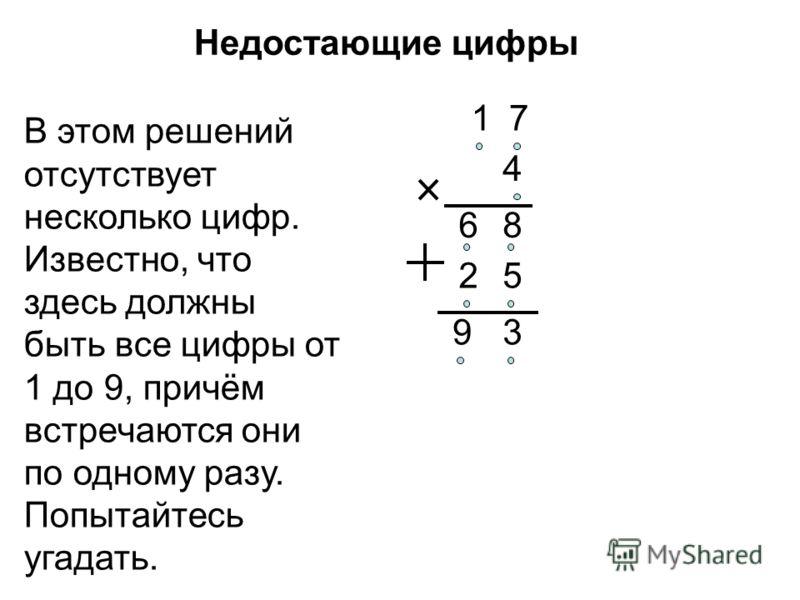 Недостающие цифры В этом решений отсутствует несколько цифр. Известно, что здесь должны быть все цифры от 1 до 9, причём встречаются они по одному разу. Попытайтесь угадать. 9 2 86 7 5 4 1 3