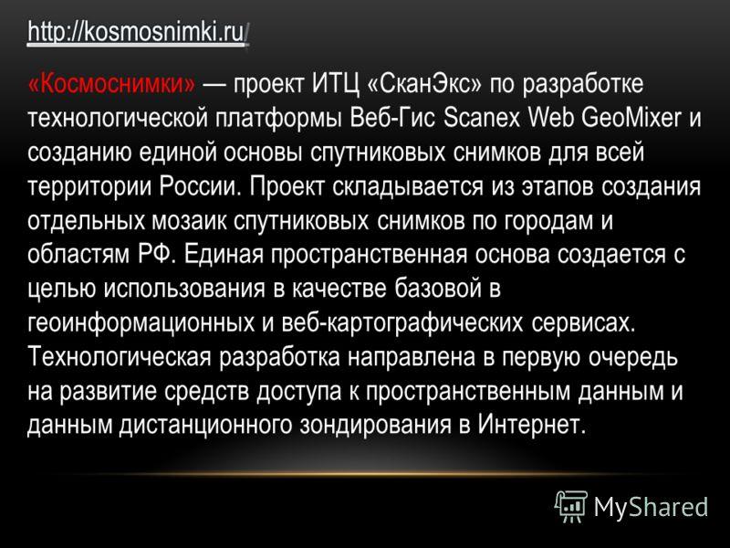 «Космоснимки» проект ИТЦ «СканЭкс» по разработке технологической платформы Веб-Гис Scanex Web GeoMixer и созданию единой основы спутниковых снимков для всей территории России. Проект складывается из этапов создания отдельных мозаик спутниковых снимко