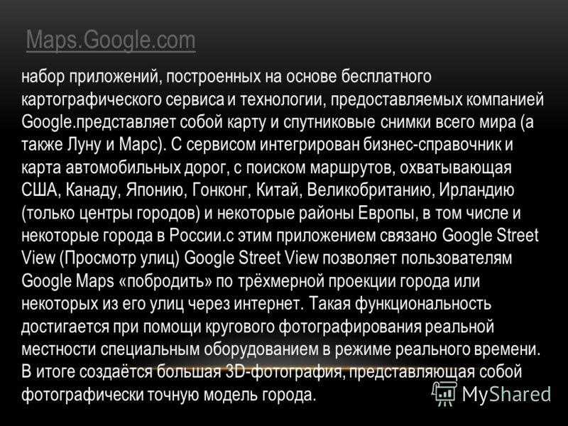 Maps.Google.com набор приложений, построенных на основе бесплатного картографического сервиса и технологии, предоставляемых компанией Google.представляет собой карту и спутниковые снимки всего мира (а также Луну и Марс). С сервисом интегрирован бизне