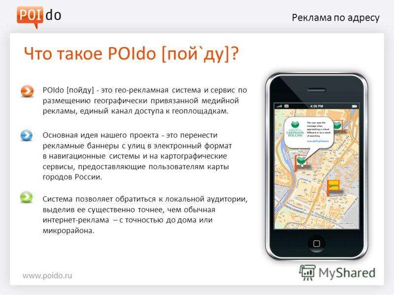 Реклама по адресу Что такое POIdo [пой`ду]? www.poido.ru Система позволяет обратиться к локальной аудитории, выделив ее существенно точнее, чем обычная интернет-реклама – с точностью до дома или микрорайона. Основная идея нашего проекта - это перенес