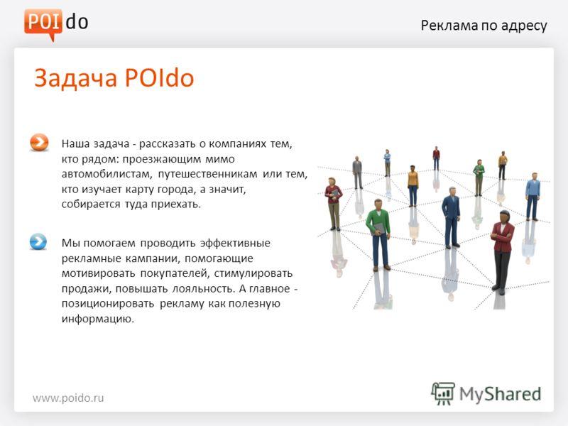 Реклама по адресу Задача POIdo www.poido.ru Наша задача - рассказать о компаниях тем, кто рядом: проезжающим мимо автомобилистам, путешественникам или тем, кто изучает карту города, а значит, собирается туда приехать. Мы помогаем проводить эффективны