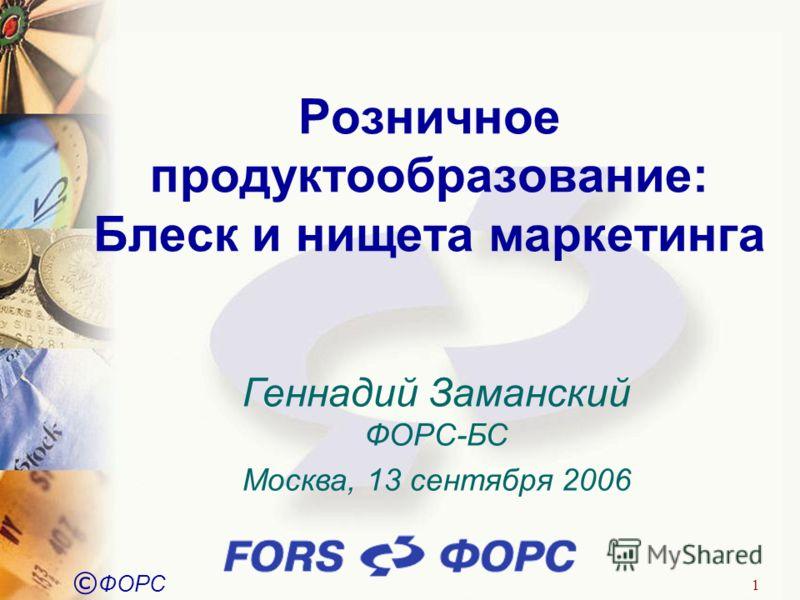 © ФОРС 1 Розничное продуктообразование: Блеск и нищета маркетинга Геннадий Заманский ФОРС-БС Москва, 13 сентября 2006