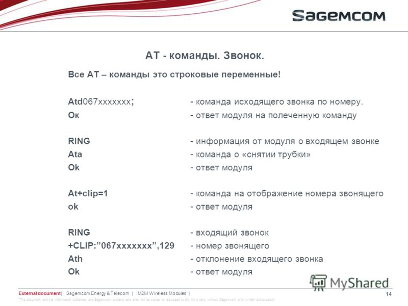 This document and the information contained are Sagemcom property and shall not be copied or disclosed to any third party without Sagemcom prior written authorization АТ - команды. Звонок. Все АТ – команды это строковые переменные! Atd067xxxxxxx ; -