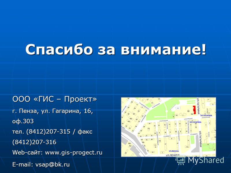 ООО «ГИС – Проект» г. Пенза, ул. Гагарина, 16, оф.303 тел. (8412)207-315 / факс (8412)207-316 Web-сайт: www.gis-progect.ru E-mail: vsap@bk.ru Спасибо за внимание!
