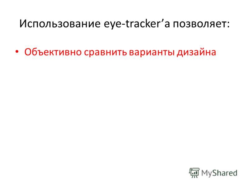 Использование eye-trackerа позволяет: Объективно сравнить варианты дизайна