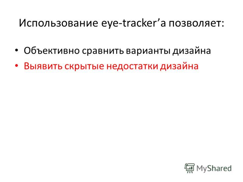 Использование eye-trackerа позволяет: Объективно сравнить варианты дизайна Выявить скрытые недостатки дизайна