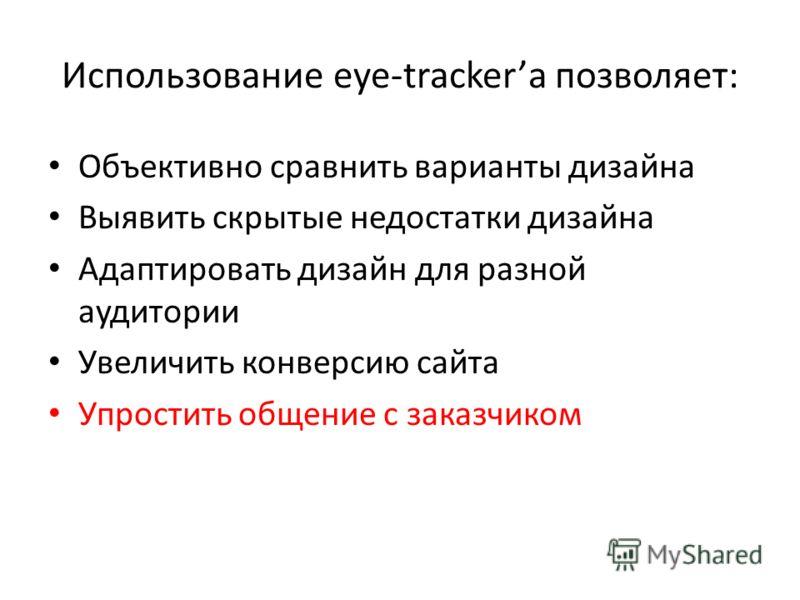 Использование eye-trackerа позволяет: Объективно сравнить варианты дизайна Выявить скрытые недостатки дизайна Адаптировать дизайн для разной аудитории Увеличить конверсию сайта Упростить общение с заказчиком