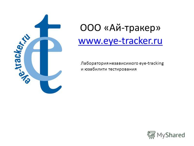 ООО «Ай-тракер» www.eye-tracker.ru www.eye-tracker.ru Лаборатория независимого eye-tracking и юзабилити тестирования