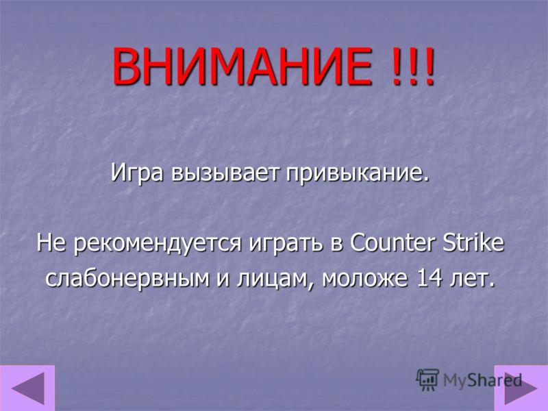 ВНИМАНИЕ !!! Игра вызывает привыкание. Не рекомендуется играть в Counter Strike слабонервным и лицам, моложе 14 лет.