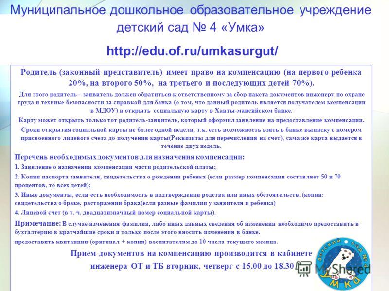 Муниципальное дошкольное образовательное учреждение детский сад 4 «Умка» http://edu.of.ru/umkasurgut/ Родитель (законный представитель) имеет право на компенсацию (на первого ребенка 20%, на второго 50%, на третьего и последующих детей 70%). Для этог