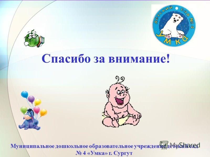 Спасибо за внимание! Муниципальное дошкольное образовательное учреждение детский сад 4 «Умка» г. Сургут