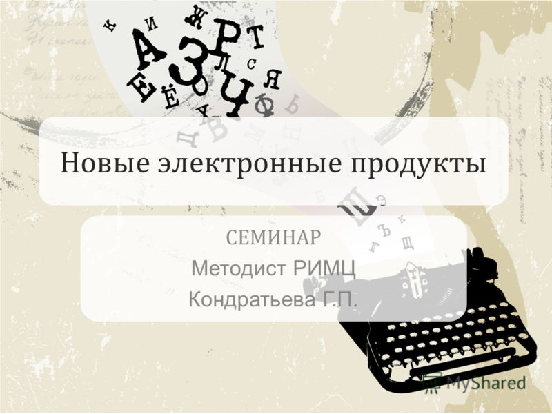 Новые электронные продукты СЕМИНАР Методист РИМЦ Кондратьева Г.П.