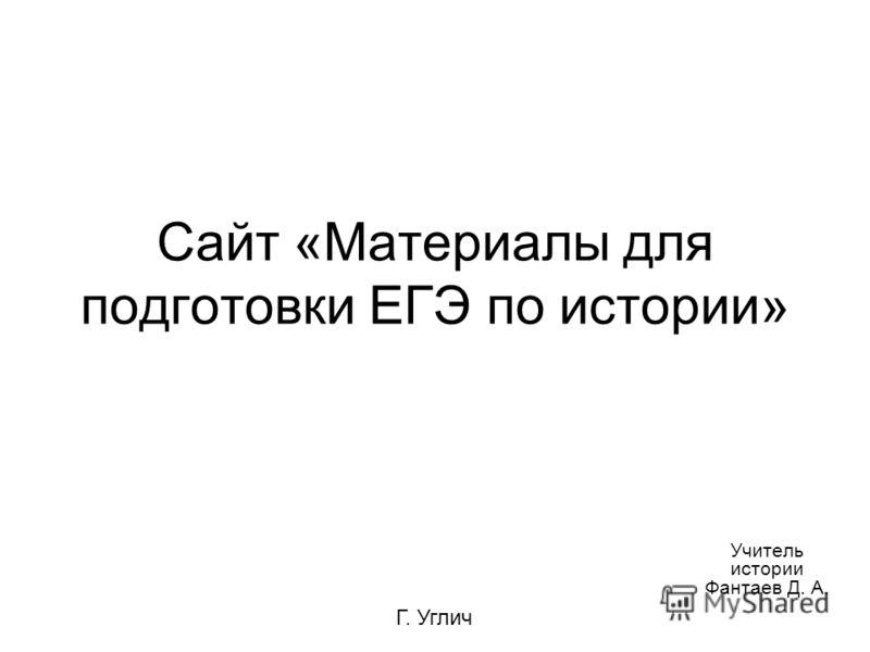 Сайт «Материалы для подготовки ЕГЭ по истории» Учитель истории Фантаев Д. А. Г. Углич