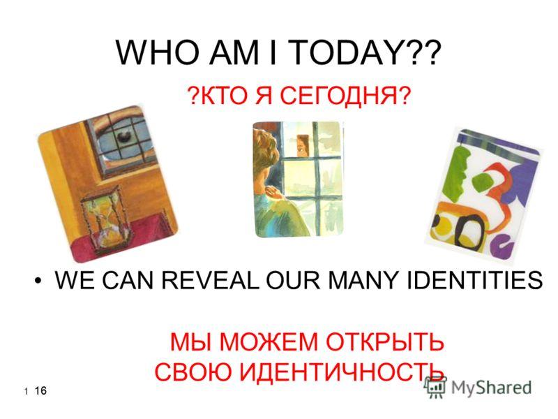 16 WHO AM I TODAY?? WE CAN REVEAL OUR MANY IDENTITIES ?КТО Я СЕГОДНЯ? МЫ МОЖЕМ ОТКРЫТЬ СВОЮ ИДЕНТИЧНОСТЬ 1