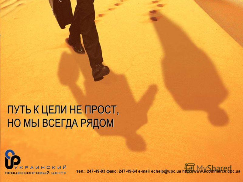 тел.: 247-49-83 факс: 247-49-64 e-mail echelp@upc.ua http://www.ecommerce.upc.ua ПУТЬ К ЦЕЛИ НЕ ПРОСТ, НО МЫ ВСЕГДА РЯДОМ