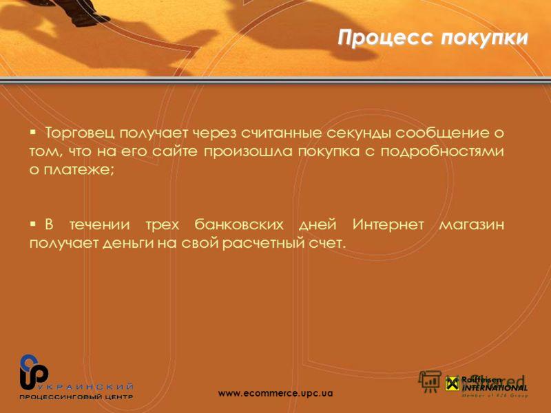 Торговец получает через считанные секунды сообщение о том, что на его сайте произошла покупка с подробностями о платеже; В течении трех банковских дней Интернет магазин получает деньги на свой расчетный счет. www.ecommerce.upc.ua Процесс покупки