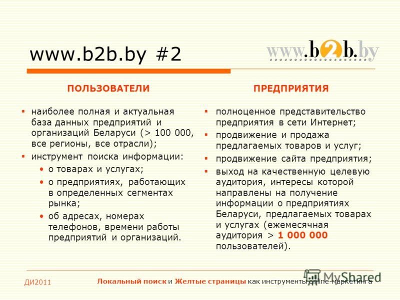 ДИ2011 Локальный поиск и Желтые страницы как инструменты online-маркетинга www.b2b.by #2 ПОЛЬЗОВАТЕЛИПРЕДПРИЯТИЯ наиболее полная и актуальная база данных предприятий и организаций Беларуси (> 100 000, все регионы, все отрасли); инструмент поиска инфо