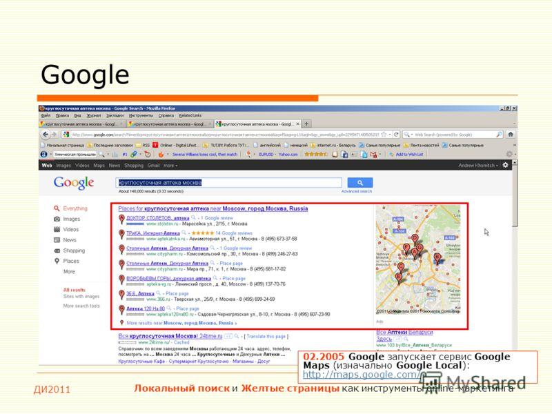 ДИ2011 Локальный поиск и Желтые страницы как инструменты online-маркетинга Google 02.2005 Google запускает сервис Google Maps (изначально Google Local): http://maps.google.com/ http://maps.google.com/