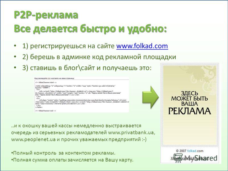 1) регистрируешься на сайте www.folkad.comwww.folkad.com 2) берешь в админке код рекламной площадки 3) ставишь в блог\сайт и получаешь это:..и к окошку вашей кассы немедленно выстраивается очередь из серьезных рекламодателей www.privatbank.ua, www.pe