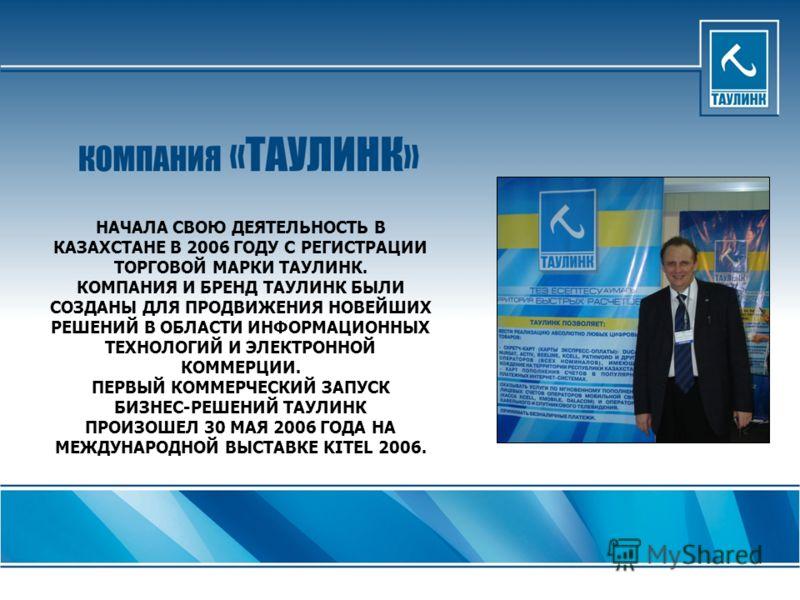 НАЧАЛА СВОЮ ДЕЯТЕЛЬНОСТЬ В КАЗАХСТАНЕ В 2006 ГОДУ С РЕГИСТРАЦИИ ТОРГОВОЙ МАРКИ ТАУЛИНК. КОМПАНИЯ И БРЕНД ТАУЛИНК БЫЛИ СОЗДАНЫ ДЛЯ ПРОДВИЖЕНИЯ НОВЕЙШИХ РЕШЕНИЙ В ОБЛАСТИ ИНФОРМАЦИОННЫХ ТЕХНОЛОГИЙ И ЭЛЕКТРОННОЙ КОММЕРЦИИ. ПЕРВЫЙ КОММЕРЧЕСКИЙ ЗАПУСК БИЗ