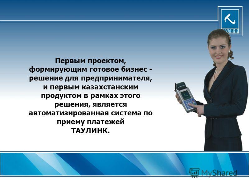 Первым проектом, формирующим готовое бизнес - решение для предпринимателя, и первым казахстанским продуктом в рамках этого решения, является автоматизированная система по приему платежей ТАУЛИНК.