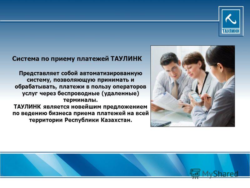 Система по приему платежей ТАУЛИНК Представляет собой автоматизированную систему, позволяющую принимать и обрабатывать, платежи в пользу операторов услуг через беспроводные (удаленные) терминалы. ТАУЛИНК является новейшим предложением по ведению бизн