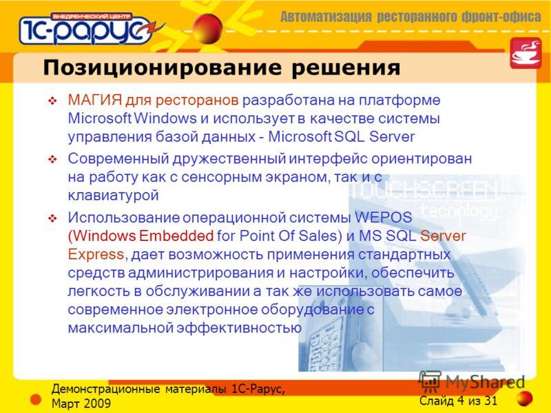 Автоматизация ресторанного фронт-офиса Слайд 4 из 31 Демонстрационные материалы 1С-Рарус, Март 2009 Позиционирование решения МАГИЯ для ресторанов разработана на платформе Microsoft Windows и использует в качестве системы управления базой данных - Mic