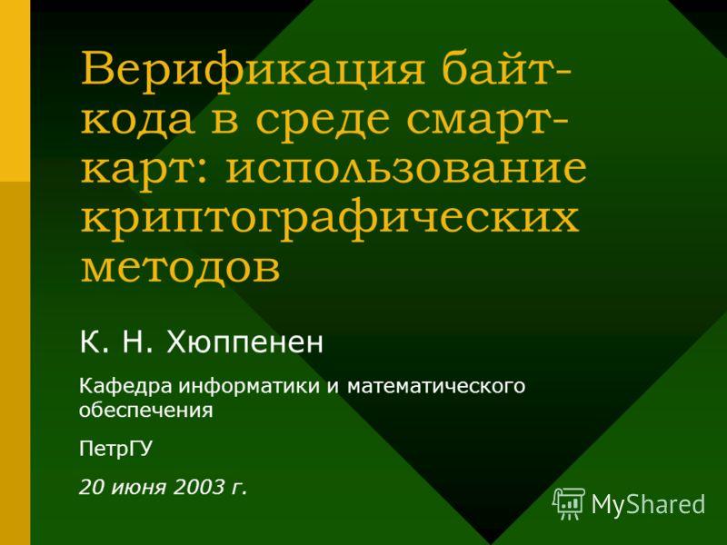 Верификация байт- кода в среде смарт- карт: использование криптографических методов К. Н. Хюппенен Кафедра информатики и математического обеспечения ПетрГУ 20 июня 2003 г.
