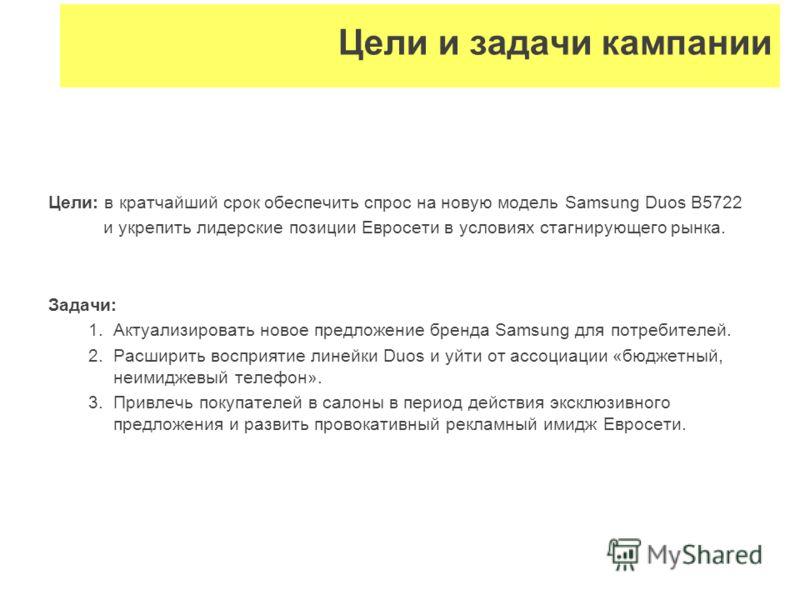 Цели: в кратчайший срок обеспечить спрос на новую модель Samsung Duos B5722 и укрепить лидерские позиции Евросети в условиях стагнирующего рынка. Задачи: 1.Актуализировать новое предложение бренда Samsung для потребителей. 2.Расширить восприятие лине