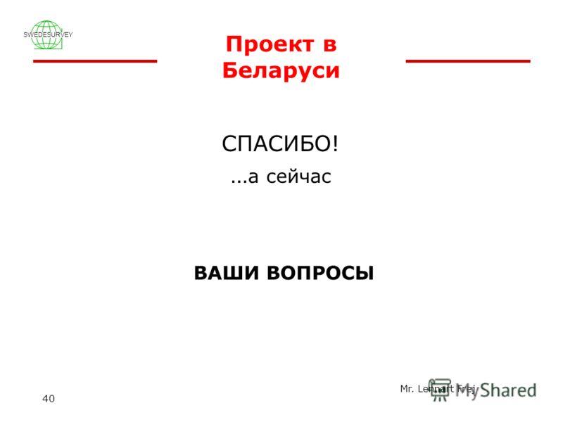 SWEDESURVEY Mr. Lennart Frej 40 Проект в Беларуси СПАСИБО! … а сейчас ВАШИ ВОПРОСЫ