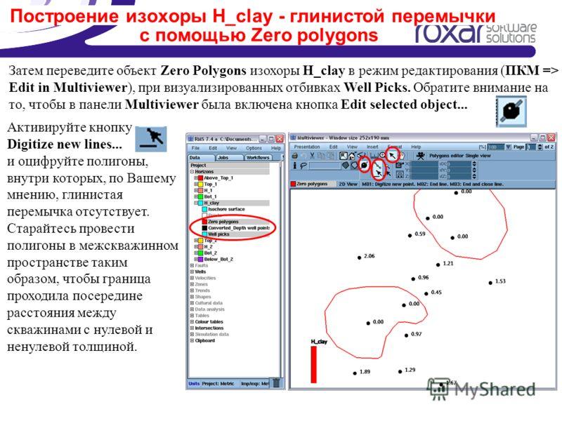 Построение изохоры H_clay - глинистой перемычки с помощью Zero polygons Затем переведите объект Zero Polygons изохоры H_clay в режим редактирования (ПКМ => Edit in Multiviewer), при визуализированных отбивках Well Picks. Обратите внимание на то, чтоб