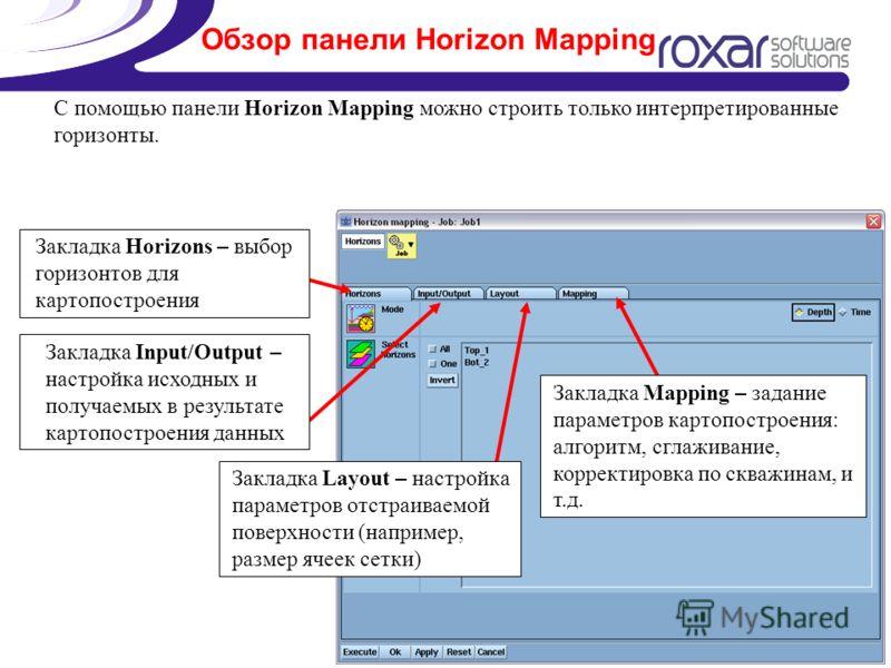 Обзор панели Horizon Mapping С помощью панели Horizon Mapping можно строить только интерпретированные горизонты. Закладка Horizons – выбор горизонтов для картопостроения Закладка Input/Output – настройка исходных и получаемых в результате картопостро