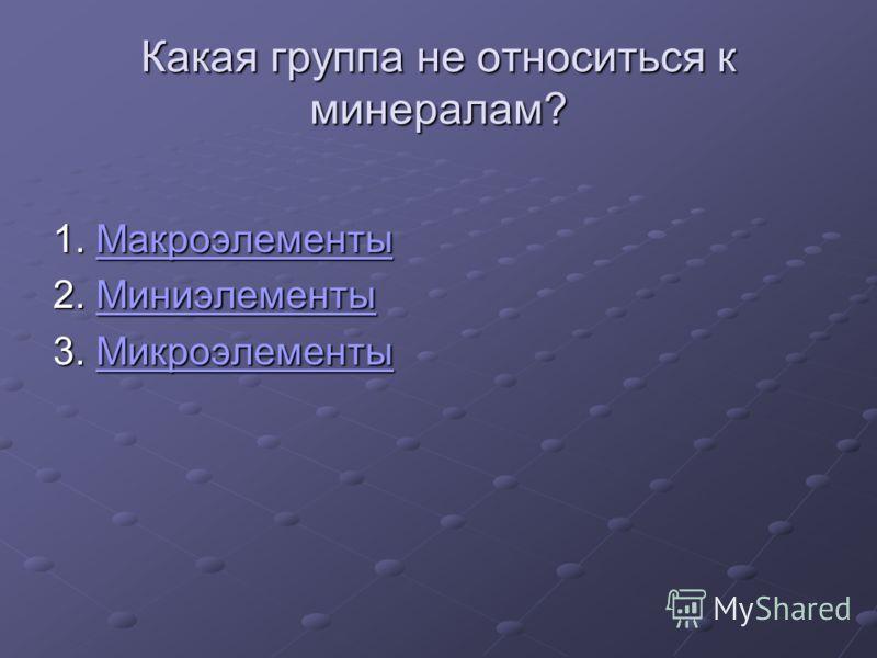 Какая группа не относиться к минералам? 1. Макроэлементы Макроэлементы 2. Миниэлементы Миниэлементы 3. Микроэлементы Микроэлементы