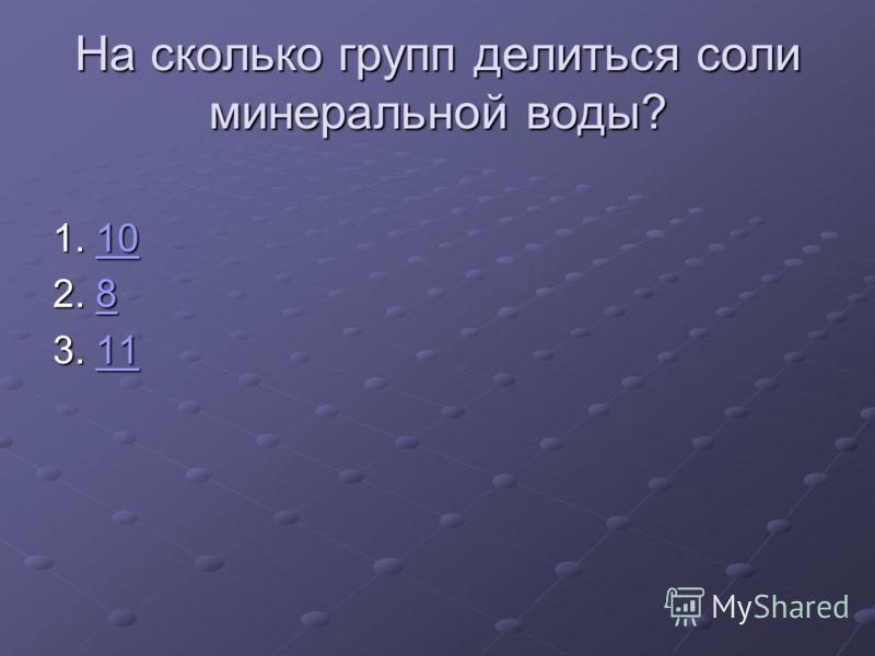 На сколько групп делиться соли минеральной воды? 1. 10 10 2. 8 8 3. 11 11