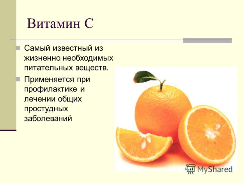Витамин С Самый известный из жизненно необходимых питательных веществ. Применяется при профилактике и лечении общих простудных заболеваний