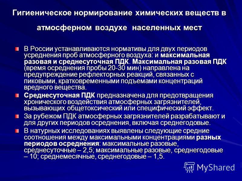 Гигиеническое нормирование химических веществ в атмосферном воздухе населенных мест В России устанавливаются нормативы для двух периодов усреднения проб атмосферного воздуха: и максимальная разовая и среднесуточная ПДК. Максимальная разовая ПДК (врем