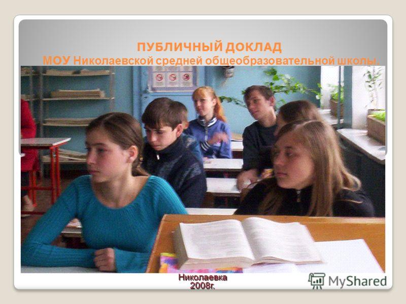 ПУБЛИЧНЫЙ ДОКЛАД М ОУ Николаевской средней общеобразовательной школы. Николаевка2008г.