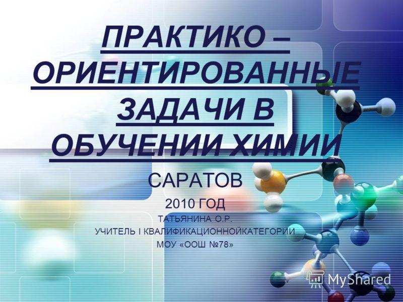 ПРАКТИКО – ОРИЕНТИРОВАННЫЕ ЗАДАЧИ В ОБУЧЕНИИ ХИМИИ САРАТОВ 2010 ГОД ТАТЬЯНИНА О.Р. УЧИТЕЛЬ I КВАЛИФИКАЦИОННОЙКАТЕГОРИИ МОУ «ООШ 78»